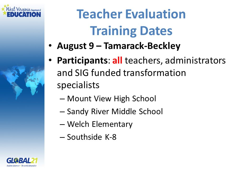 Teacher Evaluation Training Dates August 9 – Tamarack-Beckley Participants: all teachers, administrators and SIG funded transformation specialists – Mount View High School – Sandy River Middle School – Welch Elementary – Southside K-8