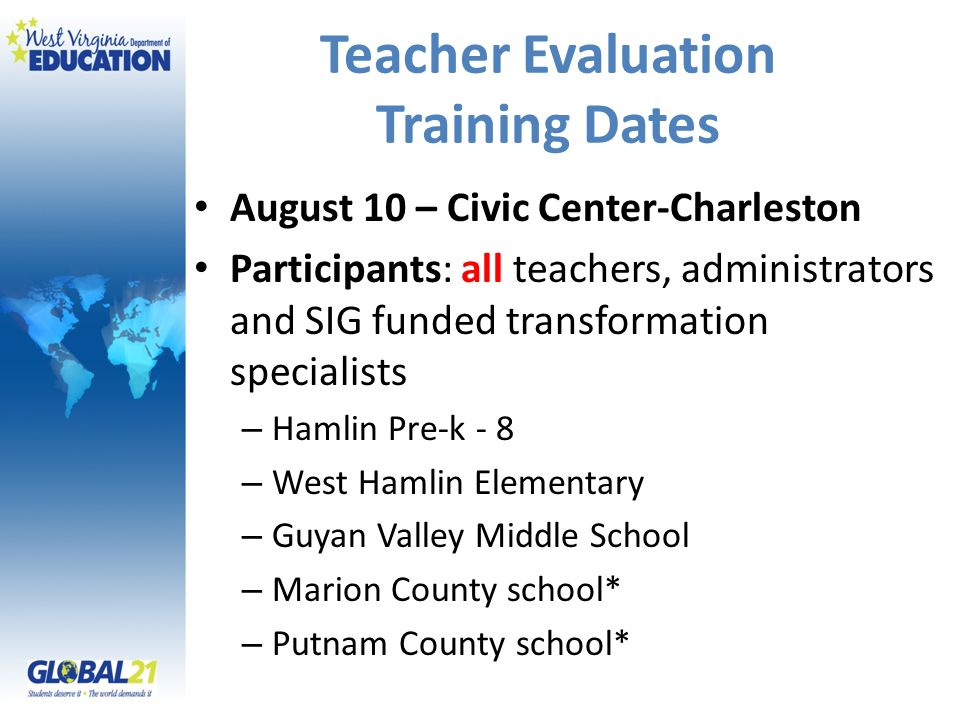 Teacher Evaluation Training Dates August 10 – Civic Center-Charleston Participants: all teachers, administrators and SIG funded transformation specialists – Hamlin Pre-k - 8 – West Hamlin Elementary – Guyan Valley Middle School – Marion County school* – Putnam County school*