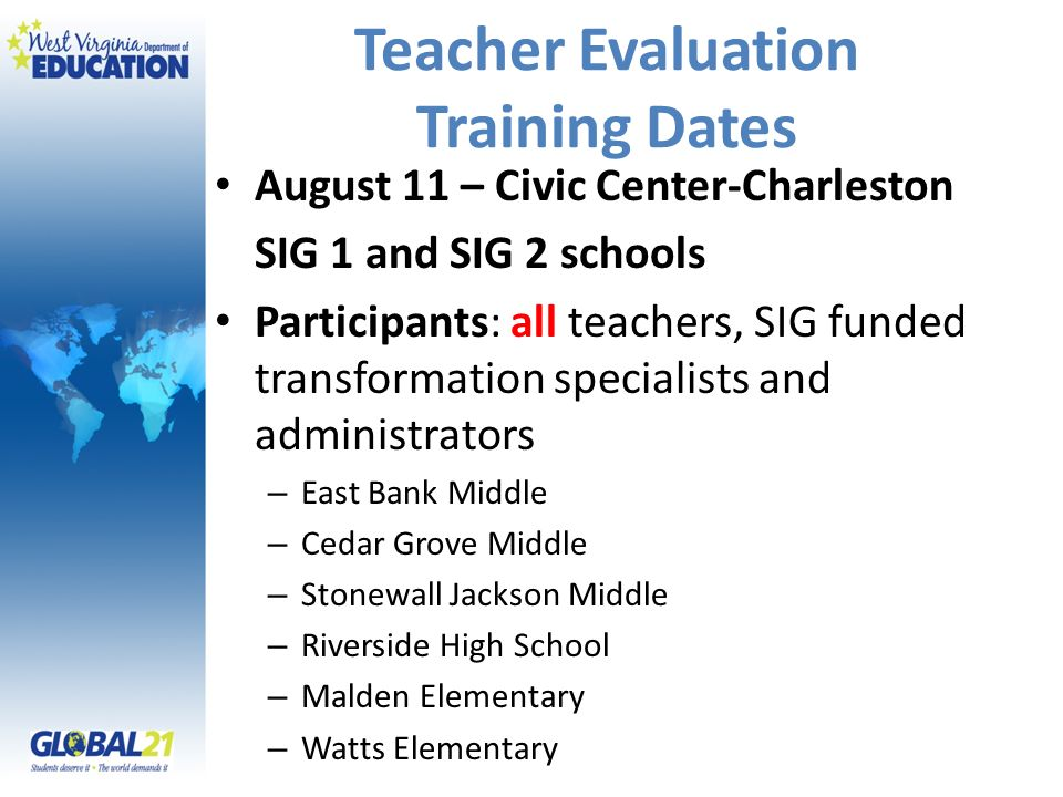 Teacher Evaluation Training Dates August 11 – Civic Center-Charleston SIG 1 and SIG 2 schools Participants: all teachers, SIG funded transformation specialists and administrators – East Bank Middle – Cedar Grove Middle – Stonewall Jackson Middle – Riverside High School – Malden Elementary – Watts Elementary