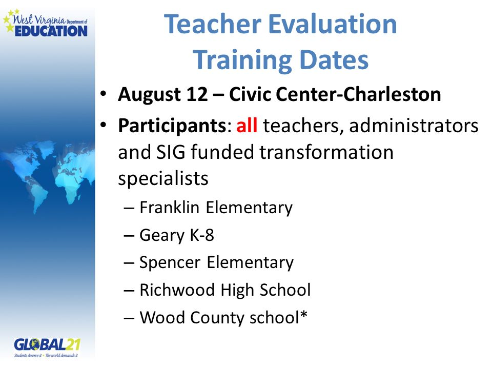 Teacher Evaluation Training Dates August 12 – Civic Center-Charleston Participants: all teachers, administrators and SIG funded transformation specialists – Franklin Elementary – Geary K-8 – Spencer Elementary – Richwood High School – Wood County school*
