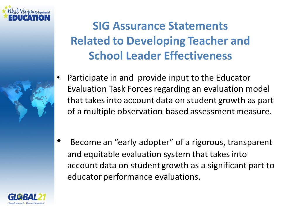 SIG Assurance Statements Related to Developing Teacher and School Leader Effectiveness Participate in and provide input to the Educator Evaluation Task Forces regarding an evaluation model that takes into account data on student growth as part of a multiple observation-based assessment measure.