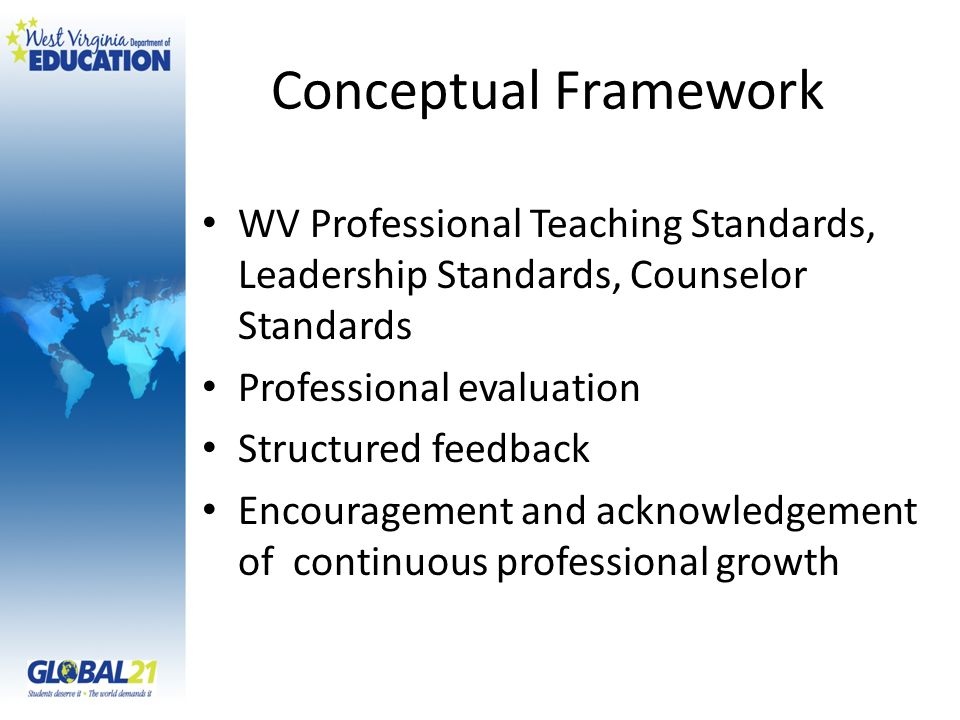 Conceptual Framework WV Professional Teaching Standards, Leadership Standards, Counselor Standards Professional evaluation Structured feedback Encouragement and acknowledgement of continuous professional growth