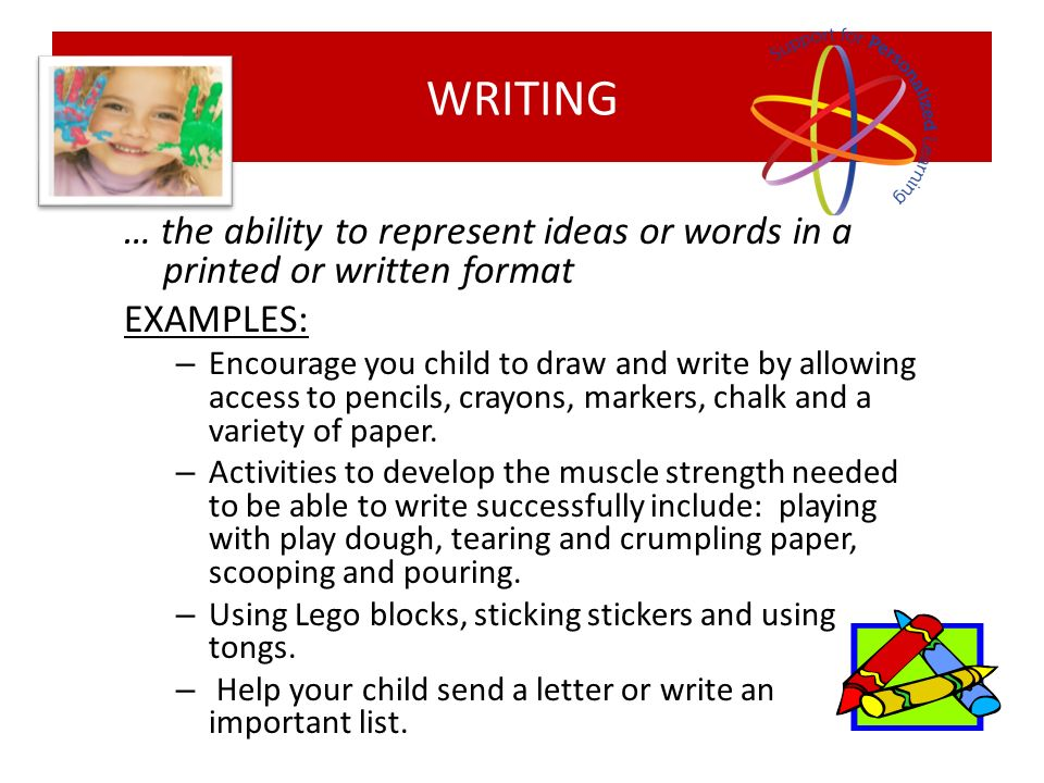 … the ability to represent ideas or words in a printed or written format EXAMPLES: – Encourage you child to draw and write by allowing access to penci