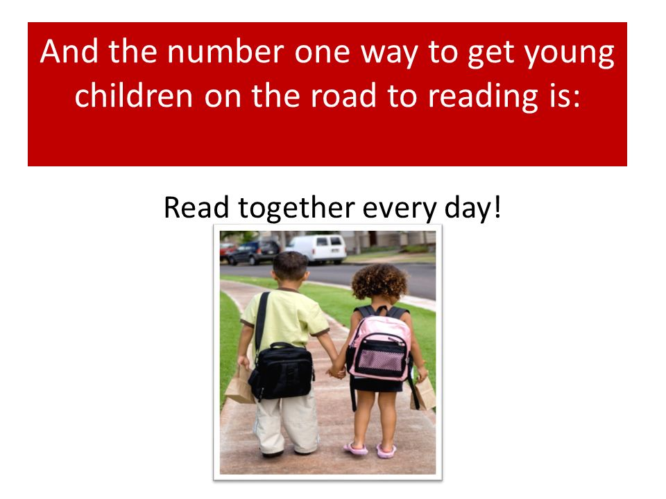 Read together every day! And the number one way to get young children on the road to reading is: