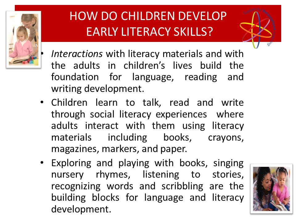Interactions with literacy materials and with the adults in childrens lives build the foundation for language, reading and writing development. Childr