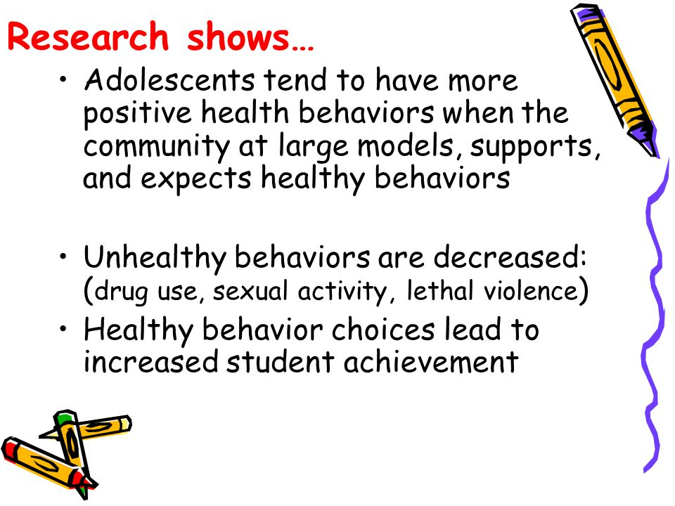 Research shows… Adolescents tend to have more positive health behaviors when the community at large models, supports, and expects healthy behaviors Unhealthy behaviors are decreased: ( drug use, sexual activity, lethal violence ) Healthy behavior choices lead to increased student achievement
