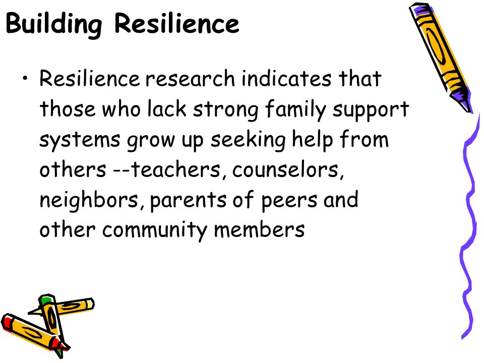 Building Resilience Resilience research indicates that those who lack strong family support systems grow up seeking help from others --teachers, counselors, neighbors, parents of peers and other community members