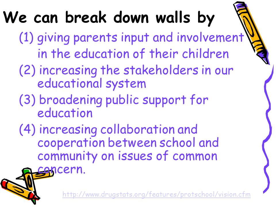 We can break down walls by (1)giving parents input and involvement in the education of their children (2) increasing the stakeholders in our educational system (3) broadening public support for education (4) increasing collaboration and cooperation between school and community on issues of common concern.