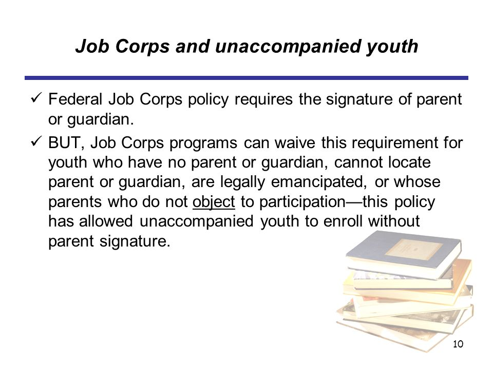 10 Job Corps and unaccompanied youth Federal Job Corps policy requires the signature of parent or guardian.