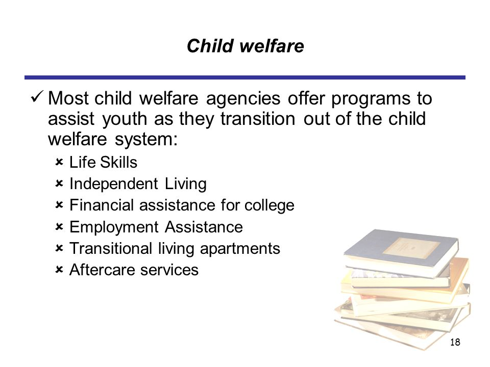 18 Child welfare Most child welfare agencies offer programs to assist youth as they transition out of the child welfare system: ûLife Skills ûIndependent Living ûFinancial assistance for college ûEmployment Assistance ûTransitional living apartments ûAftercare services