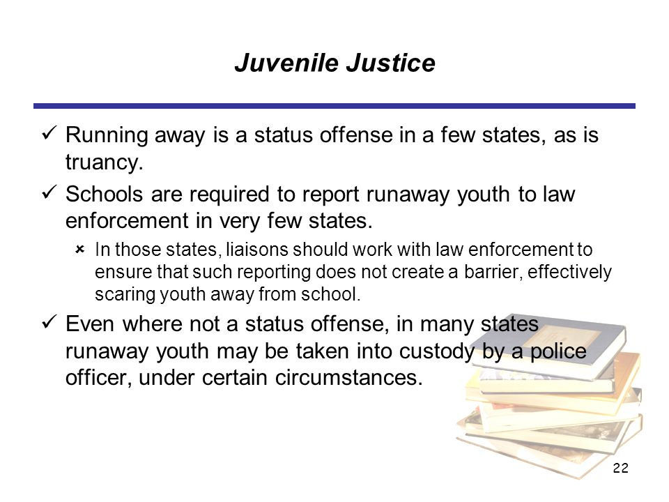 22 Juvenile Justice Running away is a status offense in a few states, as is truancy.