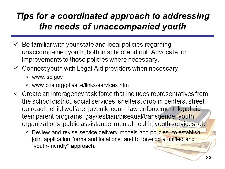 23 Tips for a coordinated approach to addressing the needs of unaccompanied youth Be familiar with your state and local policies regarding unaccompanied youth, both in school and out.