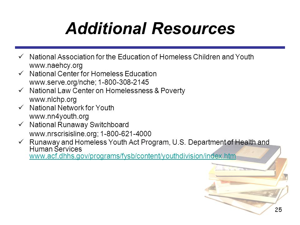 25 Additional Resources National Association for the Education of Homeless Children and Youth www.naehcy.org National Center for Homeless Education www.serve.org/nche; 1-800-308-2145 National Law Center on Homelessness & Poverty www.nlchp.org National Network for Youth www.nn4youth.org National Runaway Switchboard www.nrscrisisline.org; 1-800-621-4000 Runaway and Homeless Youth Act Program, U.S.