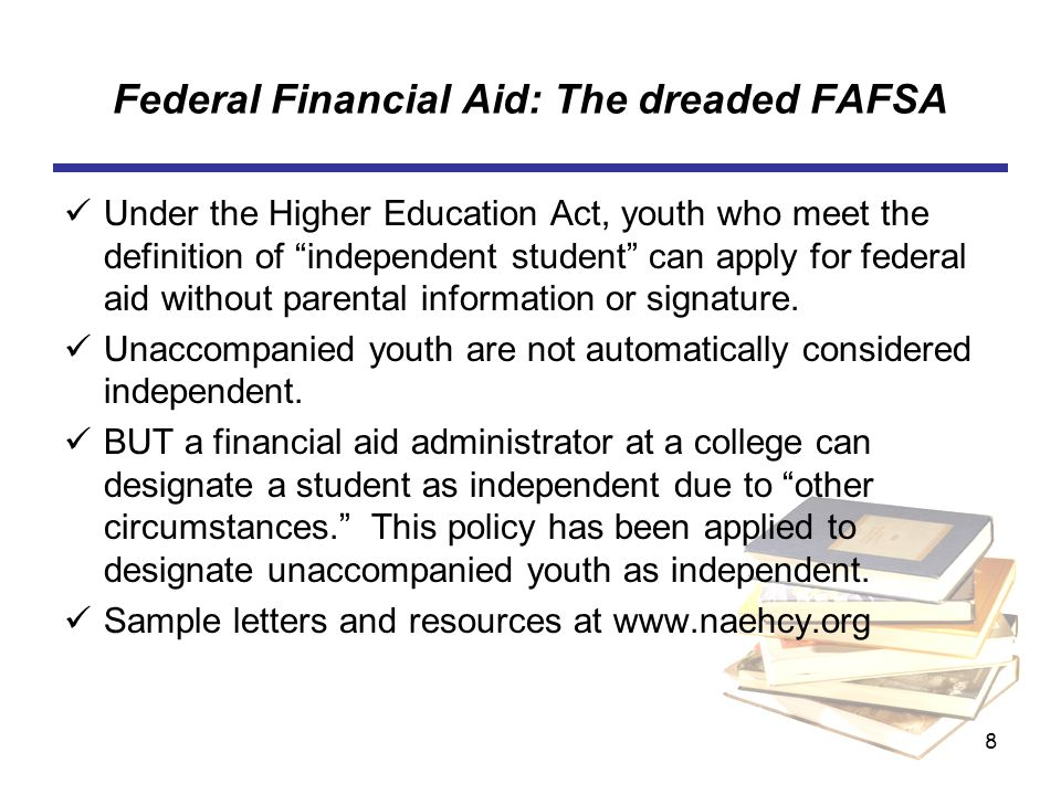 8 Federal Financial Aid: The dreaded FAFSA Under the Higher Education Act, youth who meet the definition of independent student can apply for federal aid without parental information or signature.