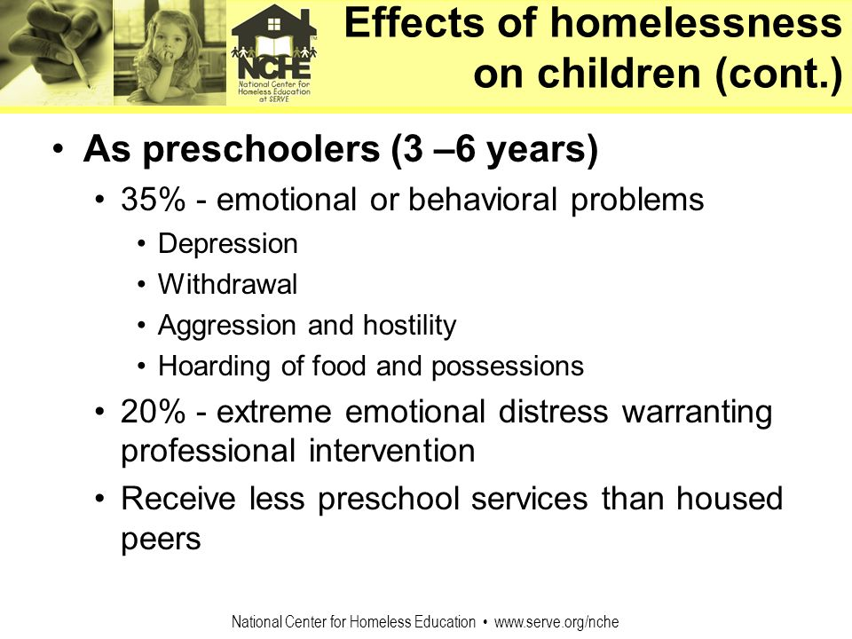 National Center for Homeless Education www.serve.org/nche As preschoolers (3 –6 years) 35% - emotional or behavioral problems Depression Withdrawal Ag
