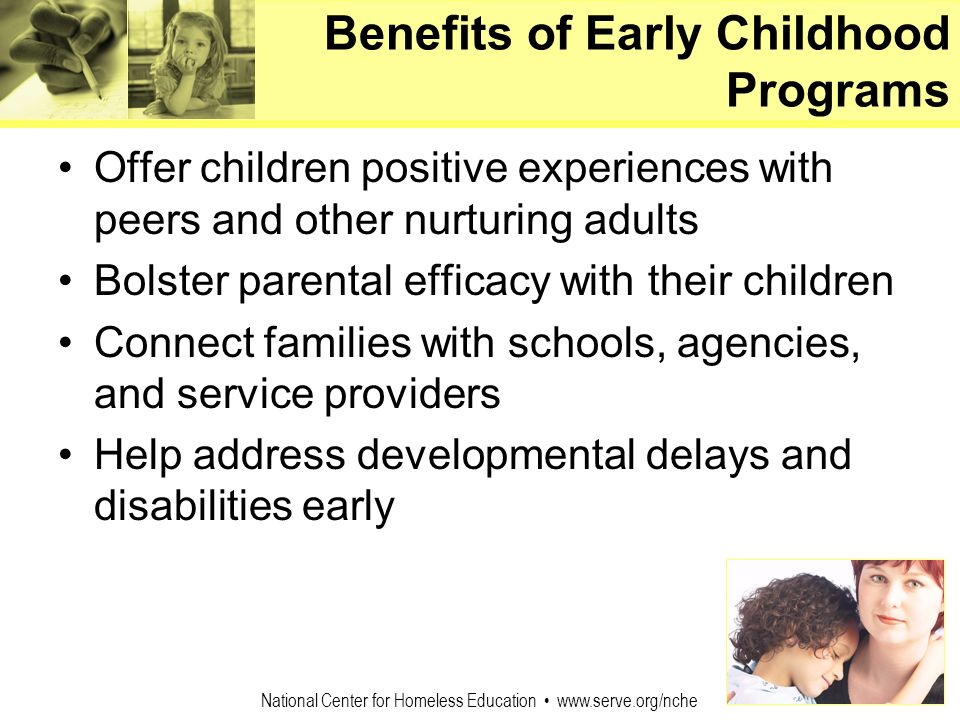 National Center for Homeless Education www.serve.org/nche Benefits of Early Childhood Programs Offer children positive experiences with peers and othe