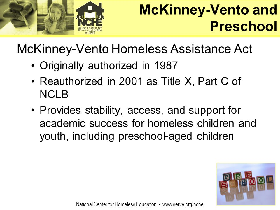 National Center for Homeless Education www.serve.org/nche McKinney-Vento and Preschool McKinney-Vento Homeless Assistance Act Originally authorized in