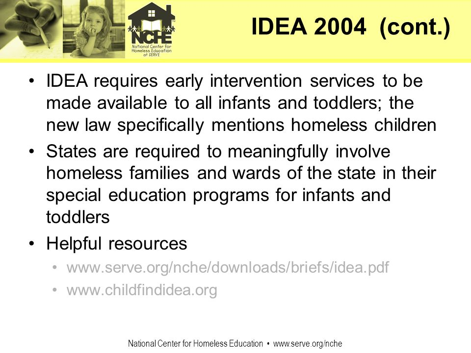 National Center for Homeless Education www.serve.org/nche IDEA 2004 (cont.) IDEA requires early intervention services to be made available to all infa