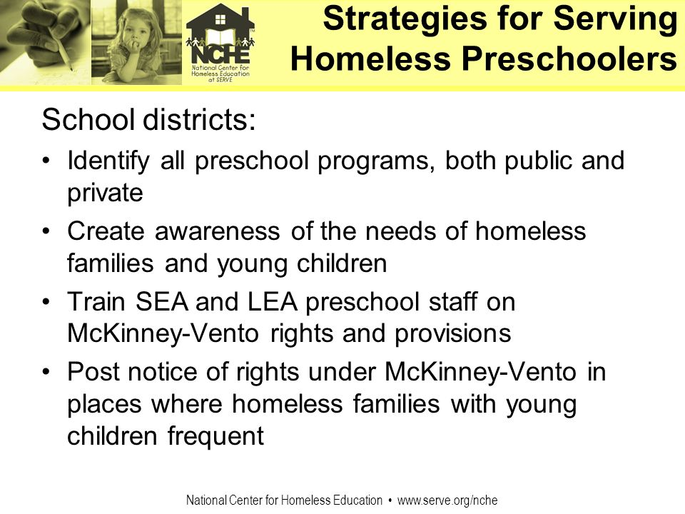 National Center for Homeless Education www.serve.org/nche Strategies for Serving Homeless Preschoolers School districts: Identify all preschool progra