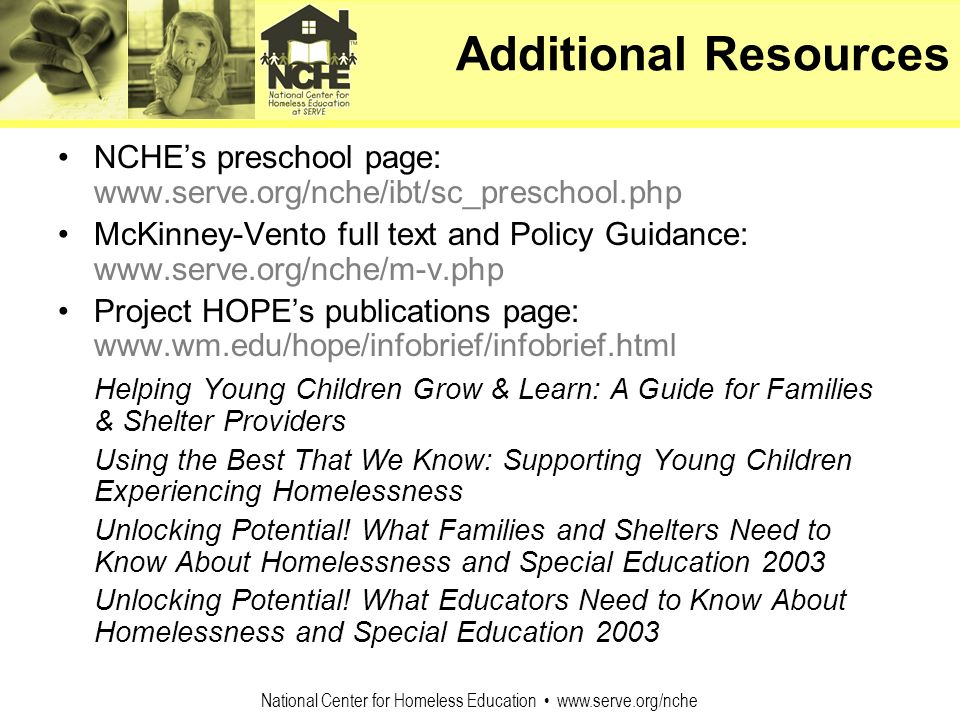 National Center for Homeless Education www.serve.org/nche Additional Resources NCHEs preschool page: www.serve.org/nche/ibt/sc_preschool.php McKinney-