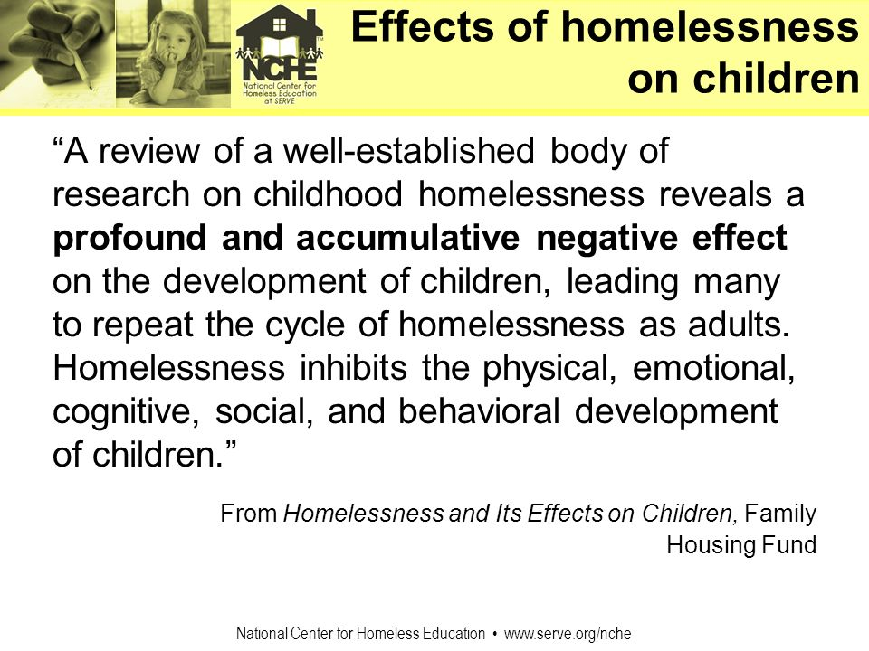 National Center for Homeless Education www.serve.org/nche Effects of homelessness on children A review of a well-established body of research on child