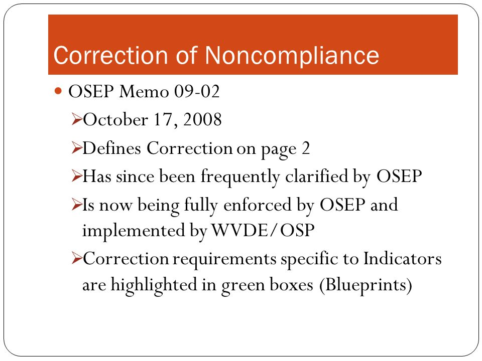 Correction of Noncompliance OSEP Memo 09-02 October 17, 2008 Defines Correction on page 2 Has since been frequently clarified by OSEP Is now being fully enforced by OSEP and implemented by WVDE/OSP Correction requirements specific to Indicators are highlighted in green boxes (Blueprints)