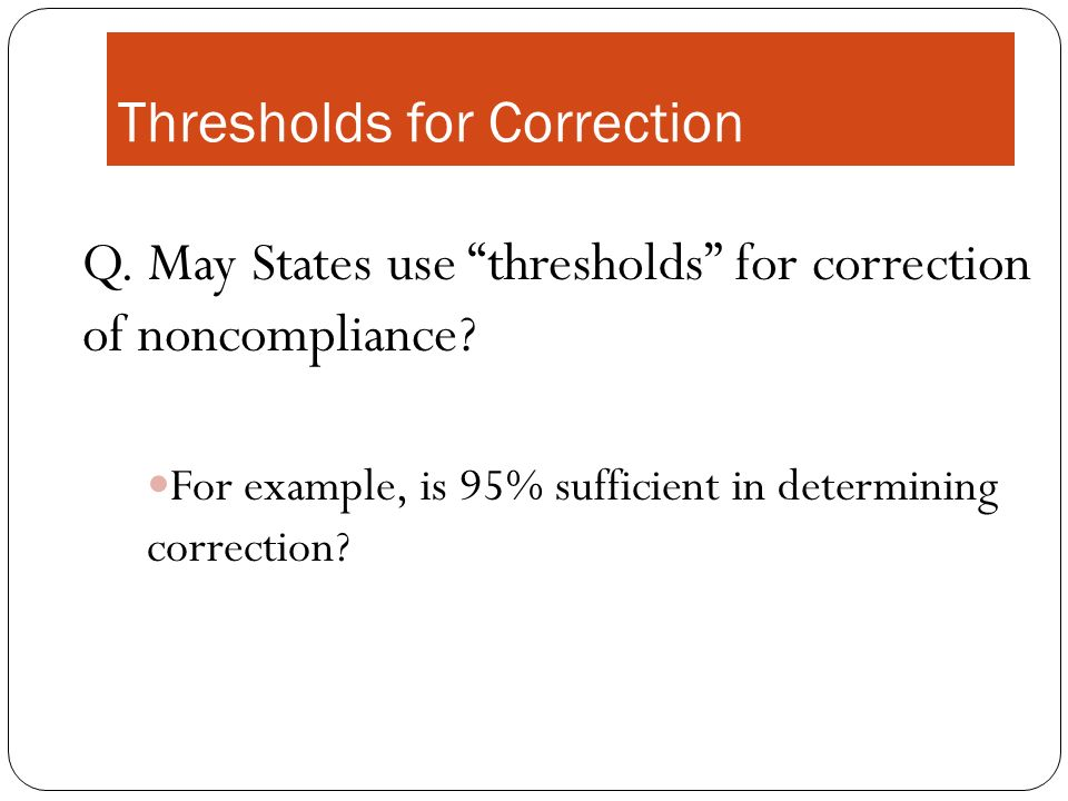 Thresholds for Correction Q. May States use thresholds for correction of noncompliance.