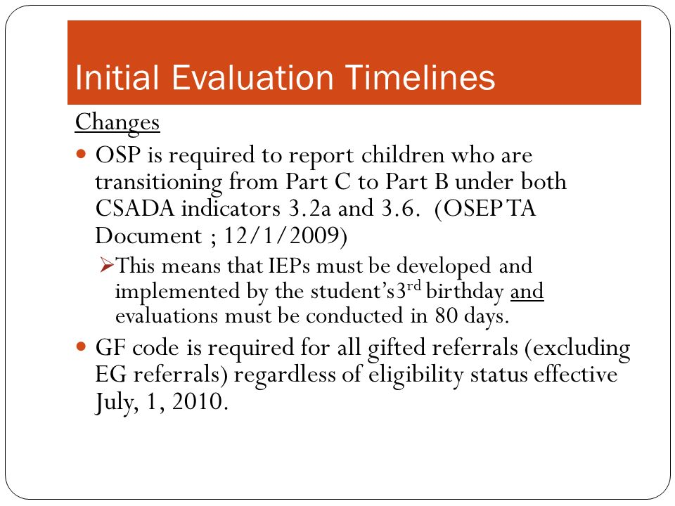 Initial Evaluation Timelines Changes OSP is required to report children who are transitioning from Part C to Part B under both CSADA indicators 3.2a and 3.6.