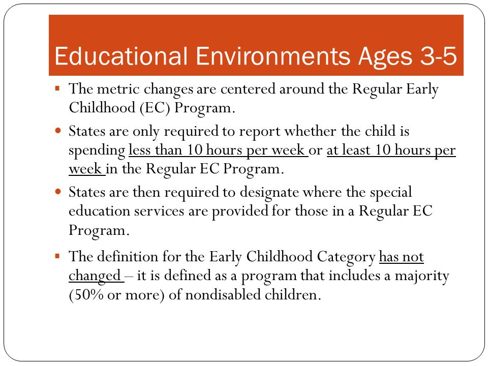 Educational Environments Ages 3-5 The metric changes are centered around the Regular Early Childhood (EC) Program. States are only required to report