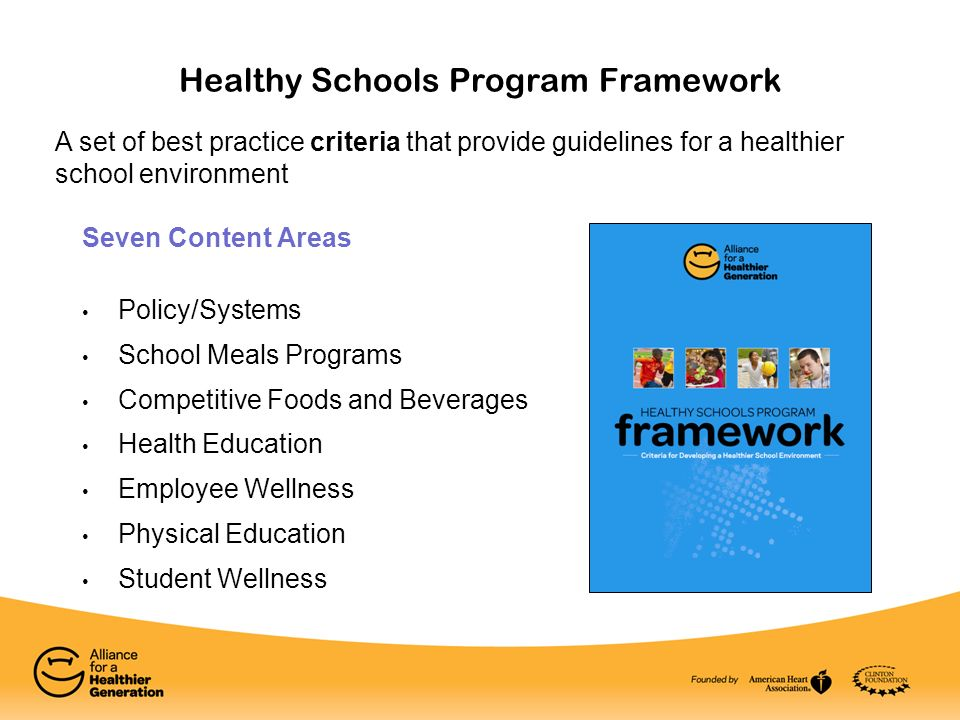 Healthy Schools Program Framework Seven Content Areas Policy/Systems School Meals Programs Competitive Foods and Beverages Health Education Employee Wellness Physical Education Student Wellness A set of best practice criteria that provide guidelines for a healthier school environment