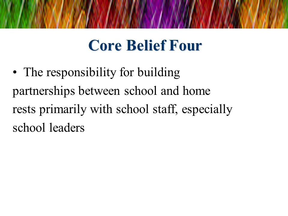 Core Belief Four The responsibility for building partnerships between school and home rests primarily with school staff, especially school leaders