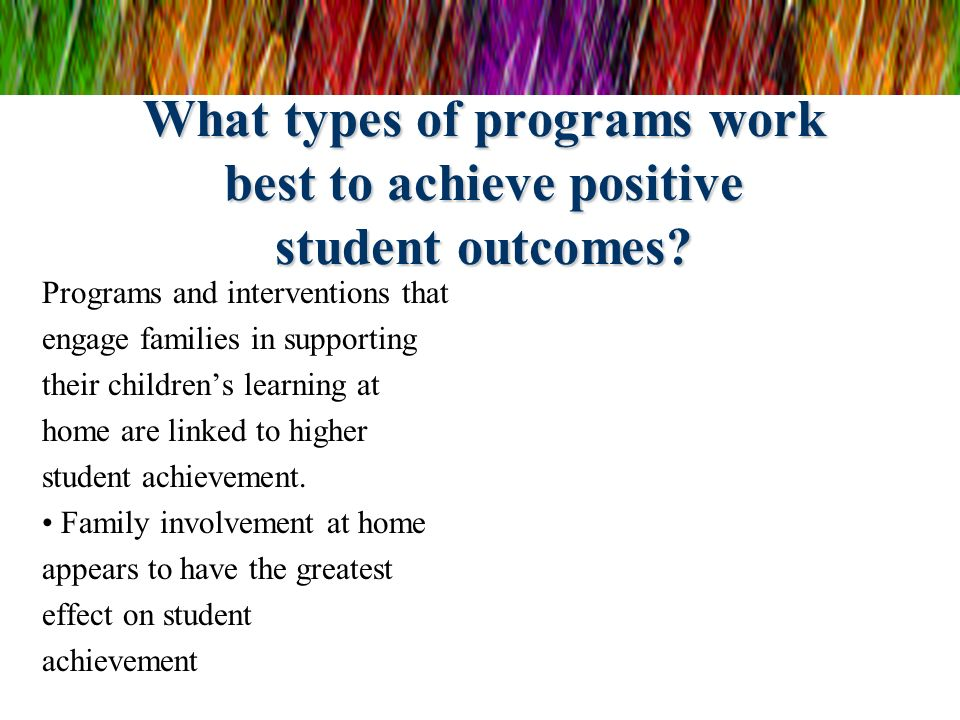 What types of programs work best to achieve positive student outcomes? Programs and interventions that engage families in supporting their childrens l