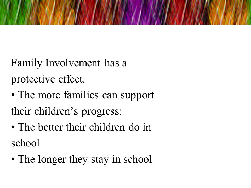 Family Involvement has a protective effect. The more families can support their childrens progress: The better their children do in school The longer