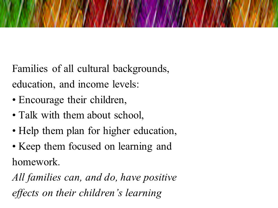 Families of all cultural backgrounds, education, and income levels: Encourage their children, Talk with them about school, Help them plan for higher e