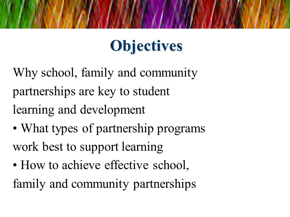Objectives Why school, family and community partnerships are key to student learning and development What types of partnership programs work best to s