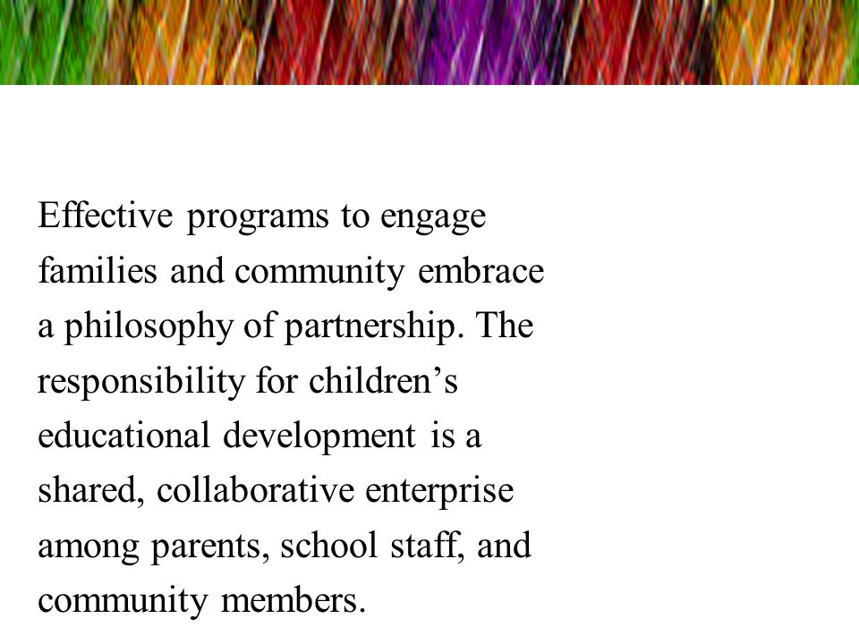 Effective programs to engage families and community embrace a philosophy of partnership. The responsibility for childrens educational development is a