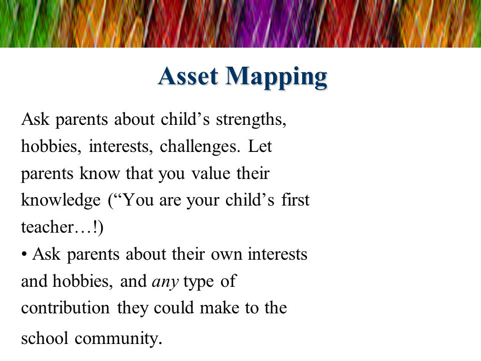 Asset Mapping Ask parents about childs strengths, hobbies, interests, challenges. Let parents know that you value their knowledge (You are your childs