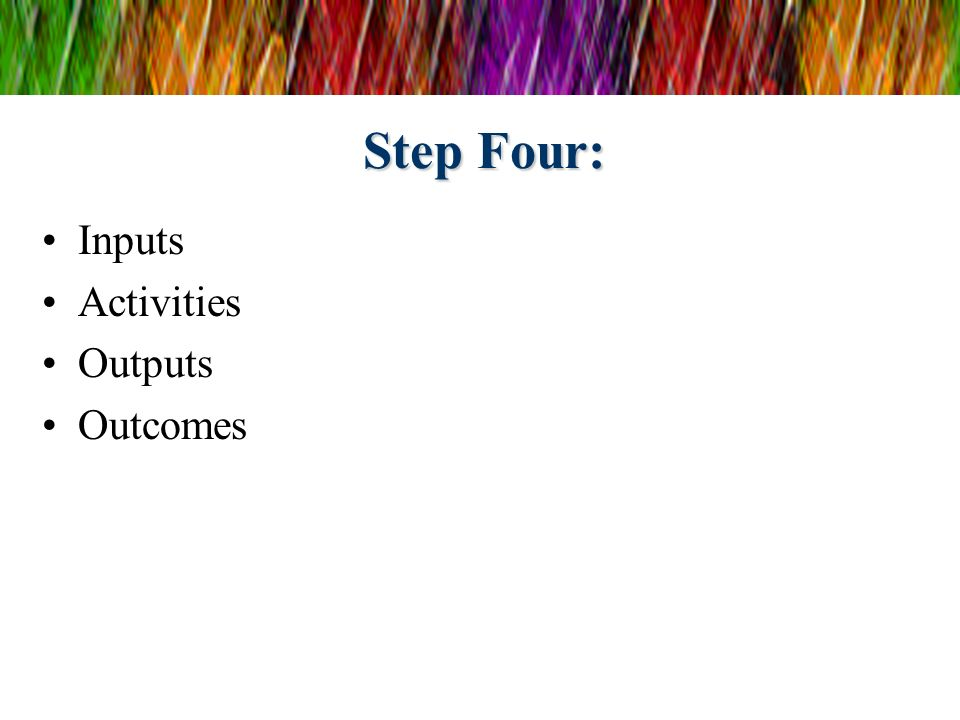 Step Four: Inputs Activities Outputs Outcomes