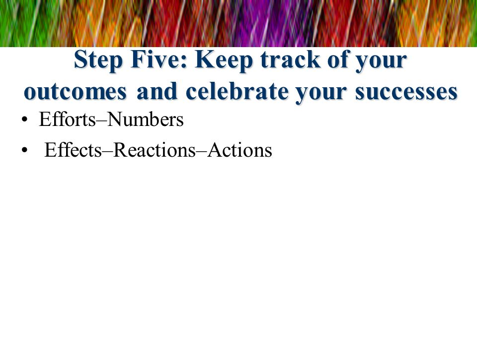 Step Five: Keep track of your outcomes and celebrate your successes Efforts–Numbers Effects–Reactions–Actions