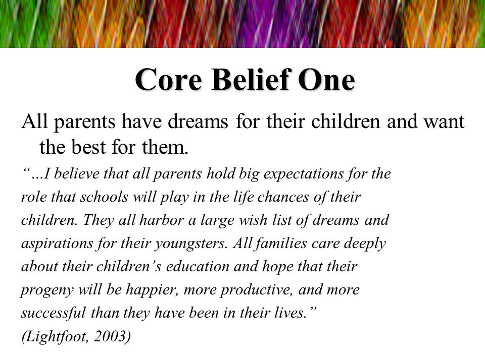 Core Belief One All parents have dreams for their children and want the best for them. …I believe that all parents hold big expectations for the role