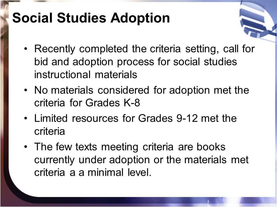 Social Studies Adoption Recently completed the criteria setting, call for bid and adoption process for social studies instructional materials No materials considered for adoption met the criteria for Grades K-8 Limited resources for Grades 9-12 met the criteria The few texts meeting criteria are books currently under adoption or the materials met criteria a a minimal level.