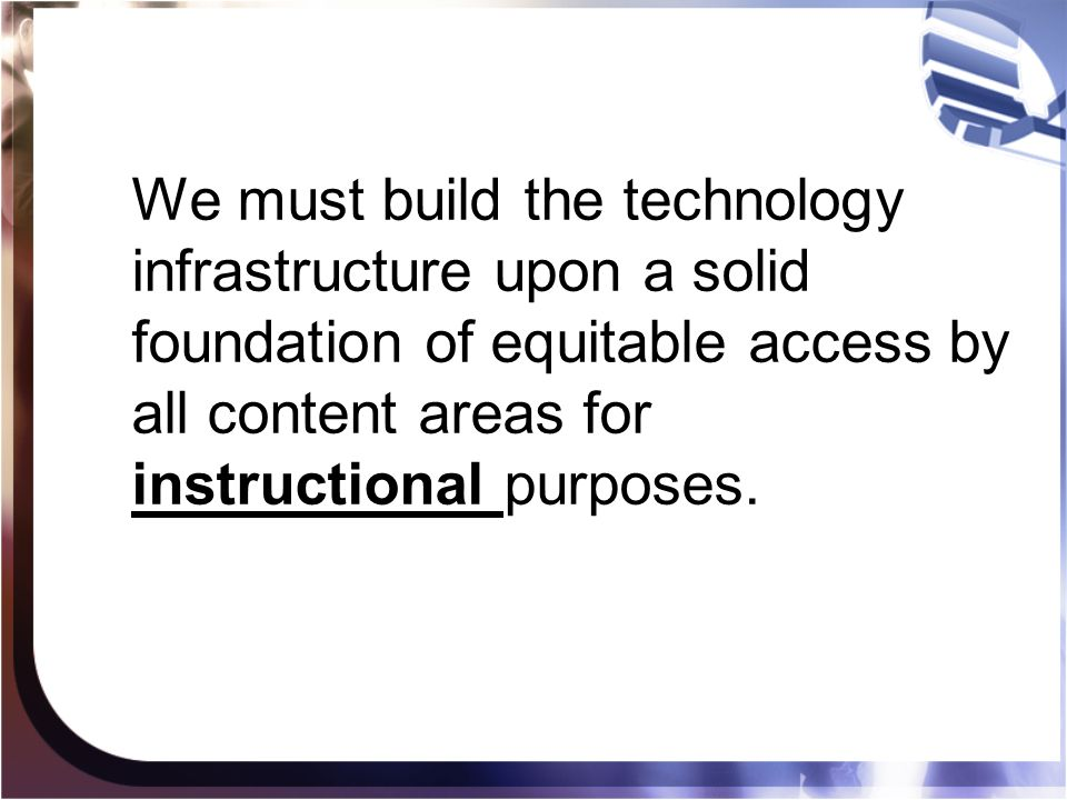 We must build the technology infrastructure upon a solid foundation of equitable access by all content areas for instructional purposes.