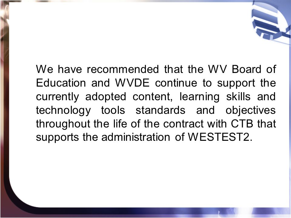 We have recommended that the WV Board of Education and WVDE continue to support the currently adopted content, learning skills and technology tools standards and objectives throughout the life of the contract with CTB that supports the administration of WESTEST2.