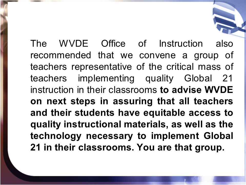 The WVDE Office of Instruction also recommended that we convene a group of teachers representative of the critical mass of teachers implementing quality Global 21 instruction in their classrooms to advise WVDE on next steps in assuring that all teachers and their students have equitable access to quality instructional materials, as well as the technology necessary to implement Global 21 in their classrooms.