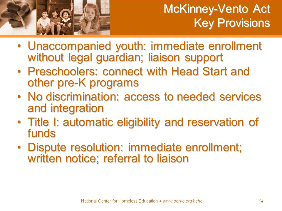 National Center for Homeless Education www.serve.org/nche14 McKinney-Vento Act Key Provisions Unaccompanied youth: immediate enrollment without legal