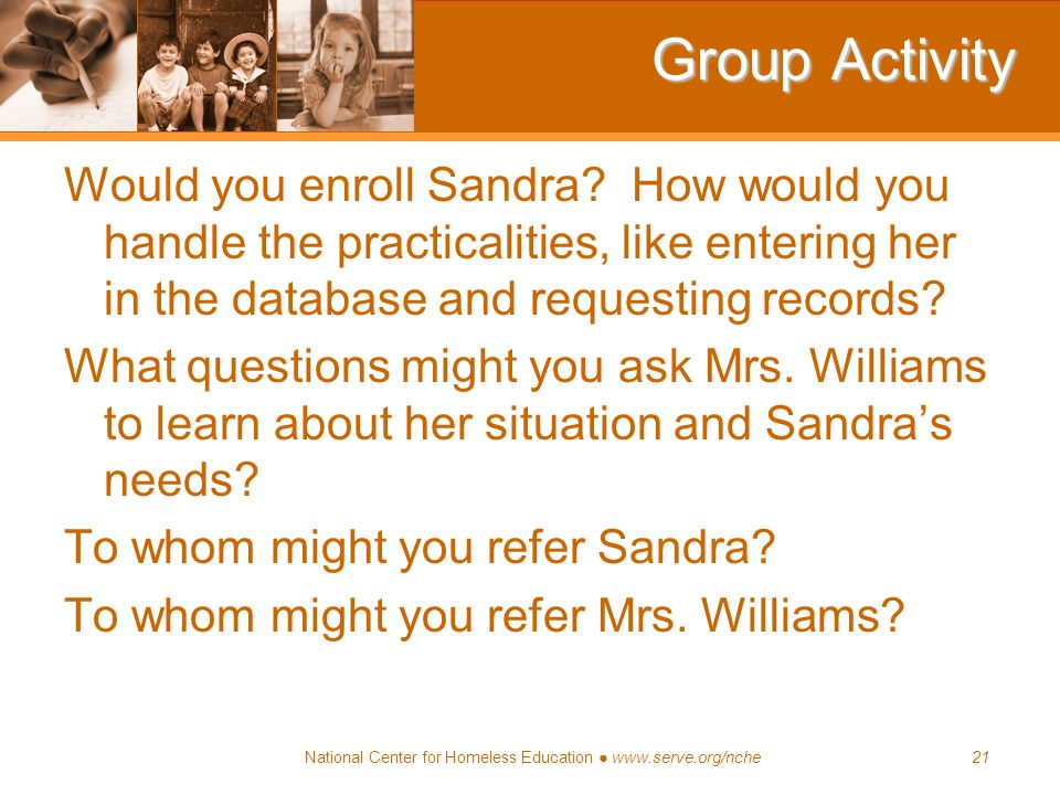 National Center for Homeless Education www.serve.org/nche21 Group Activity Would you enroll Sandra? How would you handle the practicalities, like ente