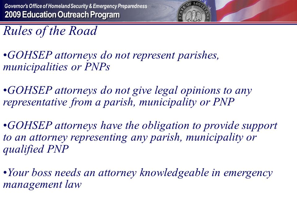 Rules of the Road GOHSEP attorneys do not represent parishes, municipalities or PNPs GOHSEP attorneys do not give legal opinions to any representative