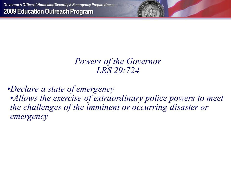 Powers of the Governor LRS 29:724 Declare a state of emergency Allows the exercise of extraordinary police powers to meet the challenges of the immine