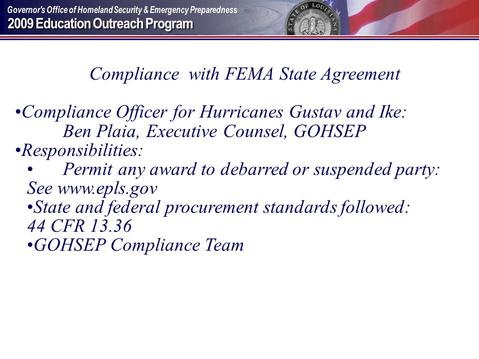 Compliance with FEMA State Agreement Compliance Officer for Hurricanes Gustav and Ike: Ben Plaia, Executive Counsel, GOHSEP Responsibilities: Permit a