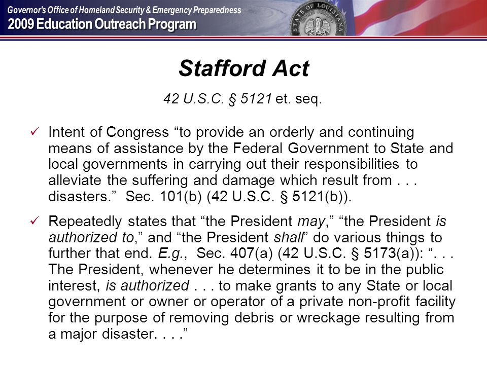 Stafford Act 42 U.S.C. § 5121 et. seq. Intent of Congress to provide an orderly and continuing means of assistance by the Federal Government to State